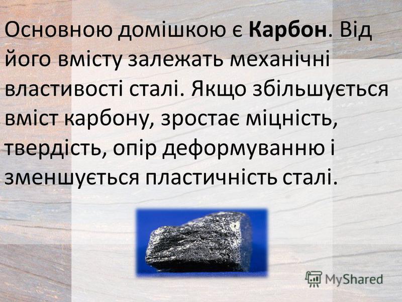 Основною домішкою є Карбон. Від його вмісту залежать механічні властивості сталі. Якщо збільшується вміст карбону, зростає міцність, твердість, опір деформуванню і зменшується пластичність сталі.