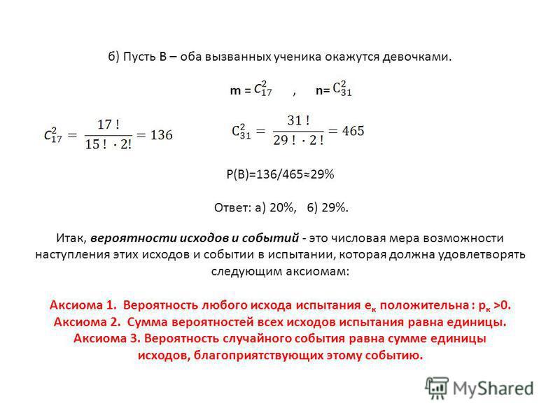 б) Пусть В – оба вызванных ученика окажутся девочками. m =, n= Р(В)=136/46529% Ответ: а) 20%, 6) 29%. Итак, вероятности исходов и событий - это числовая мера возможности наступления этих исходов и событии в испытании, которая должна удовлетворять сле