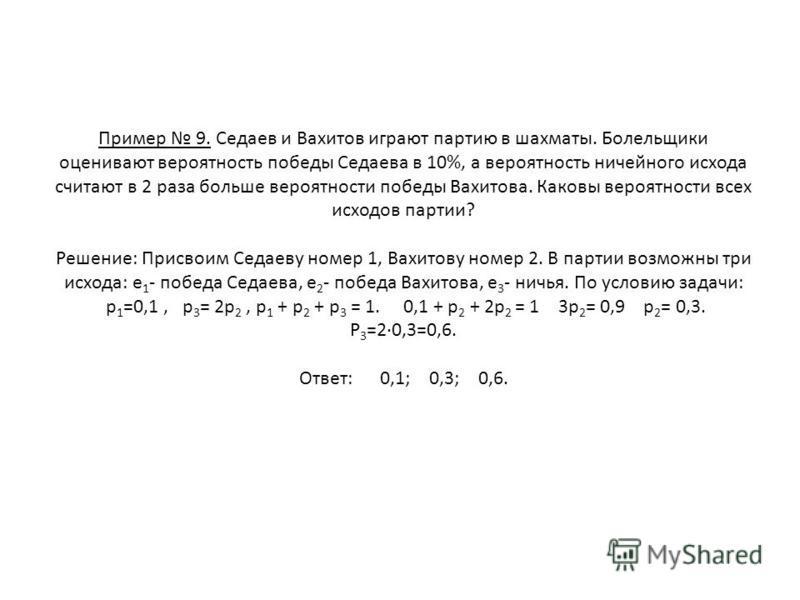 Пример 9. Седаев и Вахитов играют партию в шахматы. Болельщики оценивают вероятность победы Седаева в 10%, а вероятность ничейного исхода считают в 2 раза больше вероятности победы Вахитова. Каковы вероятности всех исходов партии? Решение: Присвоим С