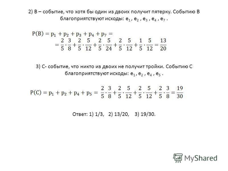 2) В – событие, что хотя бы один из двоих получит пятерку. Событию В благоприятствуют исходы: е 1, е 2, е 3, е 4, е 7. 3) С- событие, что никто из двоих не получит тройки. Событию С благоприятствуют исходы: е 1, е 2, е 4, е 5. Ответ: 1) 1/3, 2) 13/20