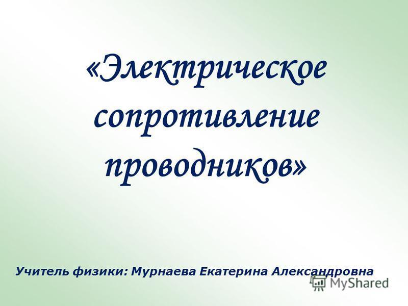 «Электрическое сопротивление проводников» Учитель физики: Мурнаева Екатерина Александровна