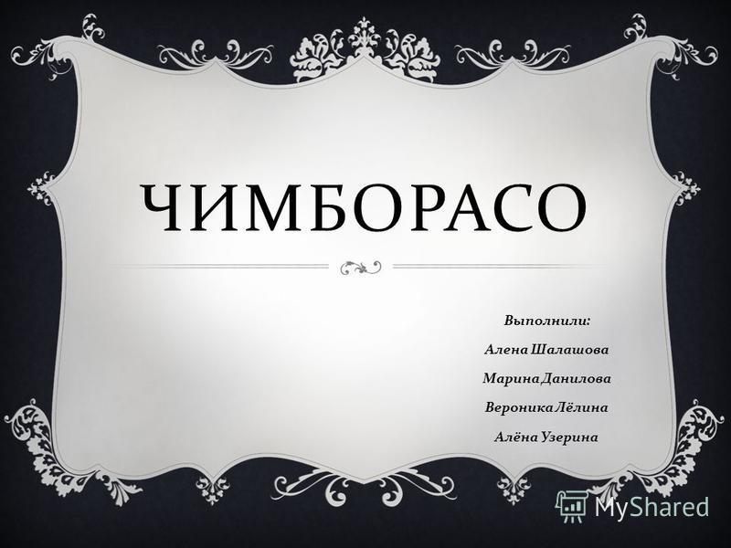 ЧИМБОРАСО Выполнили : Алена Шалашова Марина Данилова Вероника Лёлина Алёна Узерина
