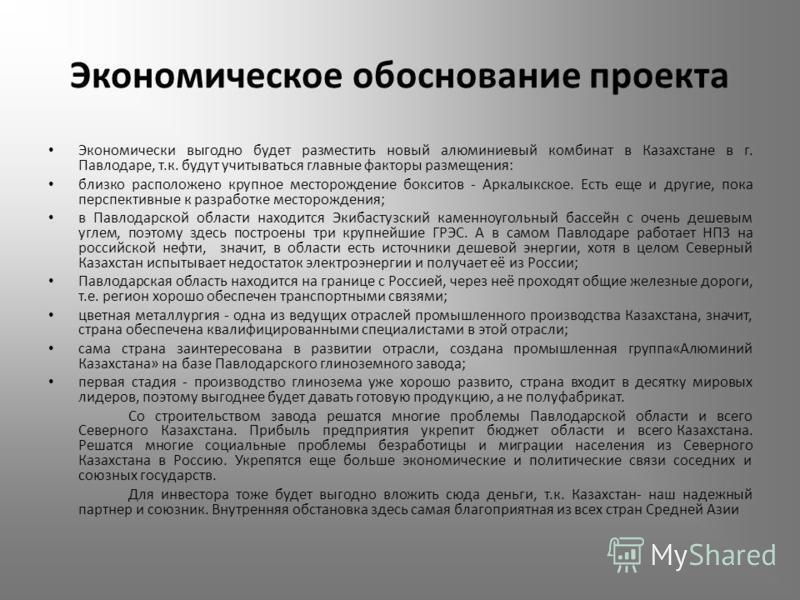 Экономическое обоснование проекта Экономически выгодно будет разместить новый алюминиевый комбинат в Казахстане в г. Павлодаре, т.к. будут учитываться главные факторы размещения: близко расположено крупное месторождение бокситов - Аркалыкское. Есть е