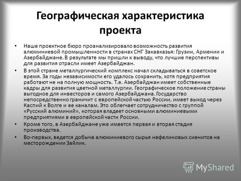 Географическая характеристика проекта Наше проектное бюро проанализировало возможность развития алюминиевой промышленности в странах СНГ Закавказья: Грузии, Армении и Азербайджане. В результате мы пришли к выводу, что лучшие перспективы для развития