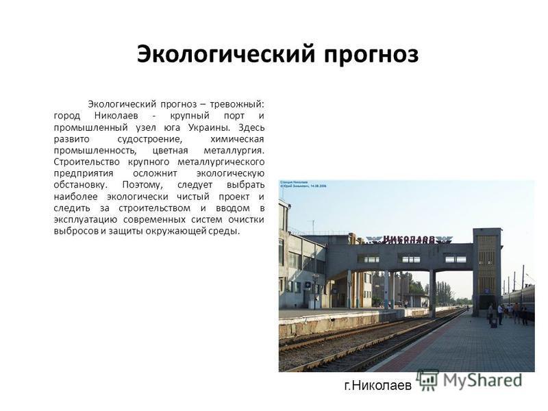 Экологический прогноз Экологический прогноз – тревожный: город Николаев - крупный порт и промышленный узел юга Украины. Здесь развито судостроение, химическая промышленность, цветная металлургия. Строительство крупного металлургического предприятия о