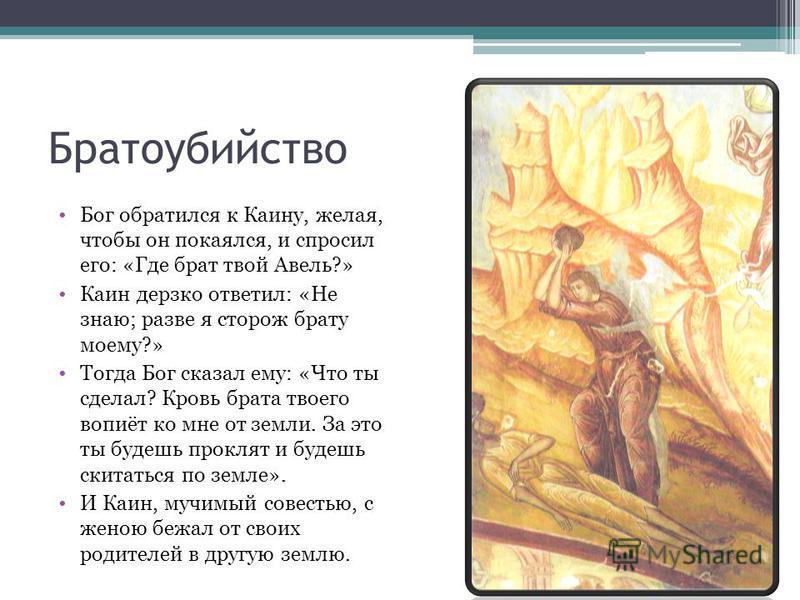 Братоубийство Бог обратился к Каину, желая, чтобы он покаялся, и спросил его: «Где брат твой Авель?» Каин дерзко ответил: «Не знаю; разве я сторож брату моему?» Тогда Бог сказал ему: «Что ты сделал? Кровь брата твоего вопиёт ко мне от земли. За это т