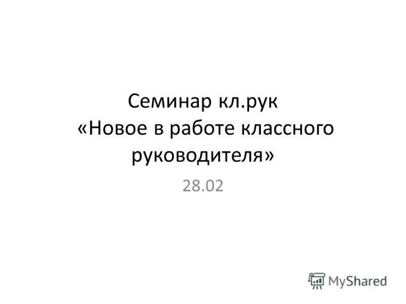 Семинар кл.рук «Новое в работе классного руководителя» 28.02
