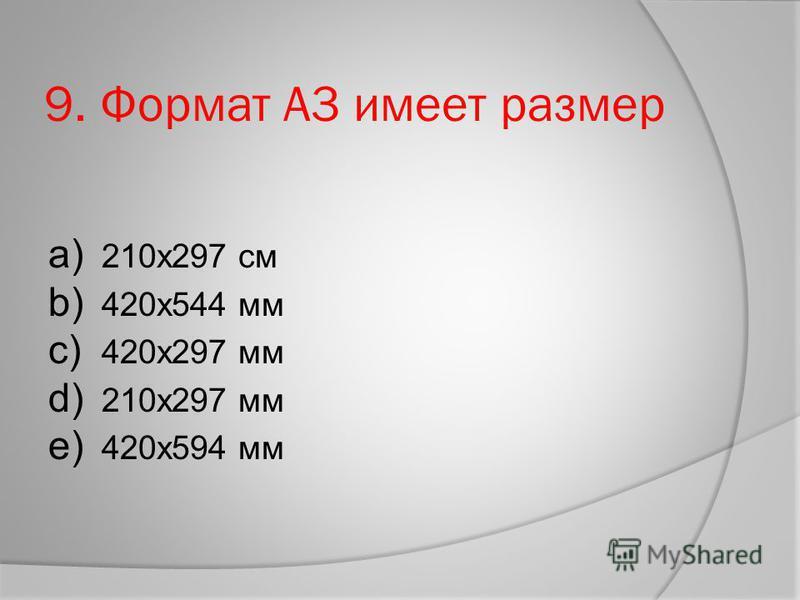 9. Формат А3 имеет размер a) 210 х 297 см b) 420 х 544 мм c) 420 х 297 мм d) 210 х 297 мм e) 420 х 594 мм