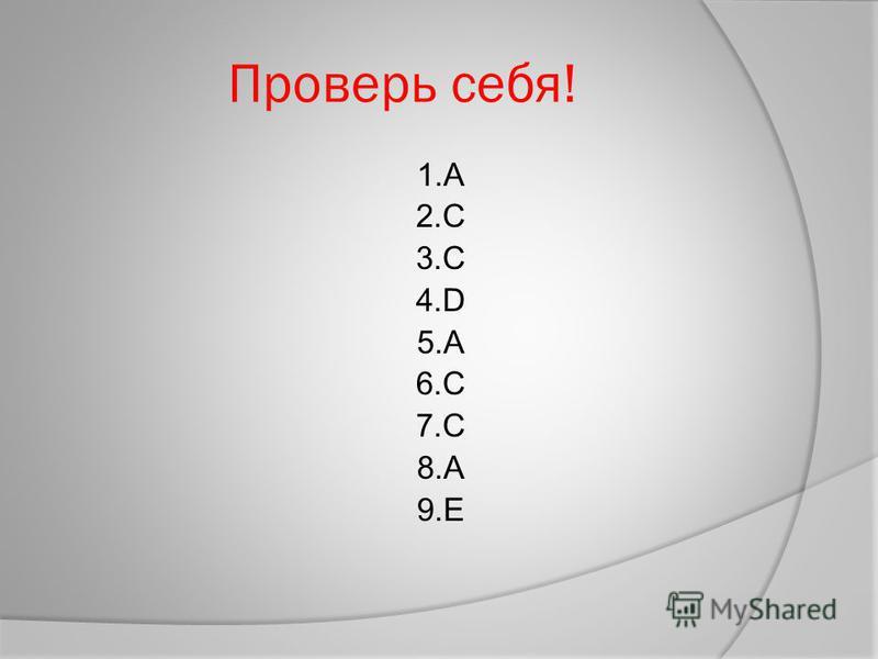 Проверь себя! 1. А 2. C 3. С 4. D 5. А 6. C 7. С 8. А 9.Е