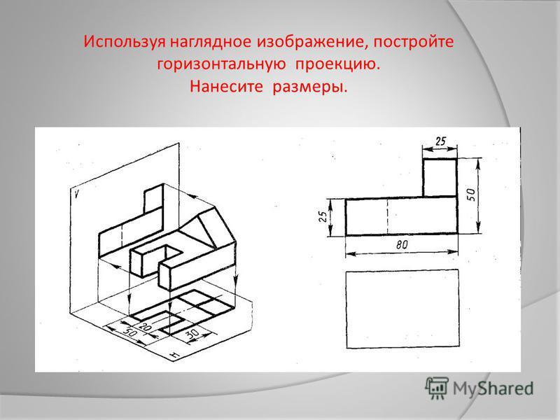 Используя наглядное изображение, постройте горизонтальную проекцию. Нанесите размеры.