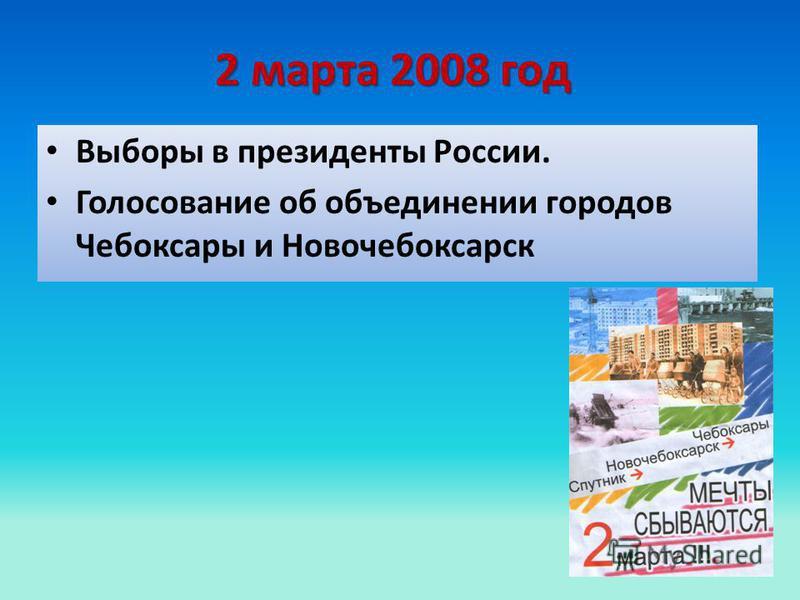 2 марта 2008 год Выборы в президенты России. Голосование об объединении городов Чебоксары и Новочебоксарск