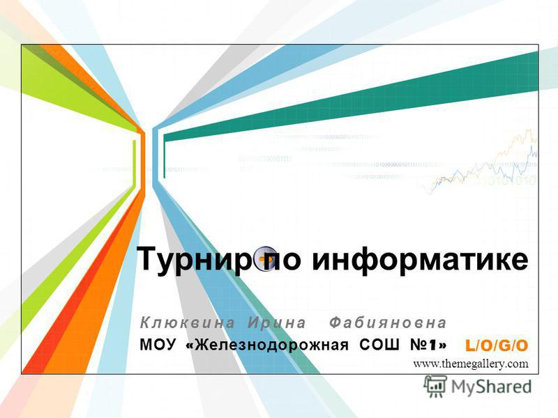 L/O/G/O www.themegallery.com Турнир по информатике Клюквина Ирина Фабияновна МОУ « Железнодорожная СОШ 1»