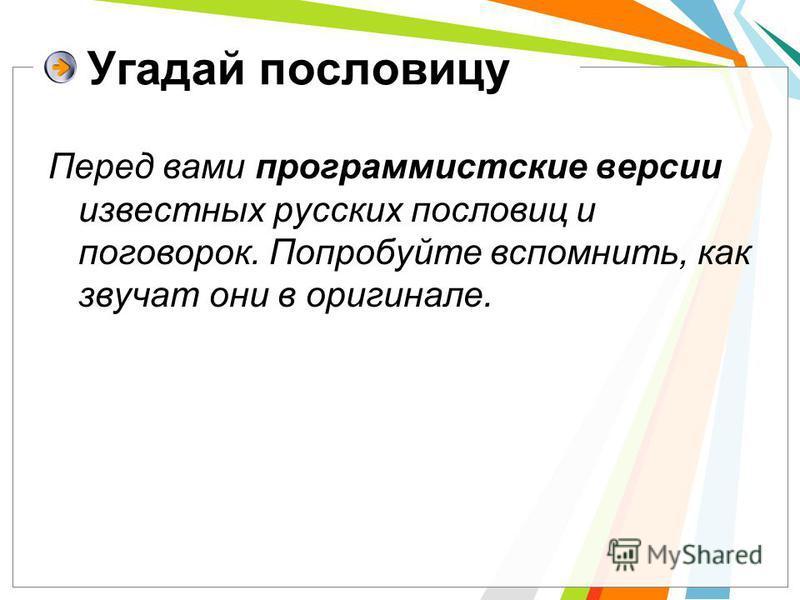 Угадай пословицу Перед вами программистские версии известных русских пословиц и поговорок. Попробуйте вспомнить, как звучат они в оригинале.