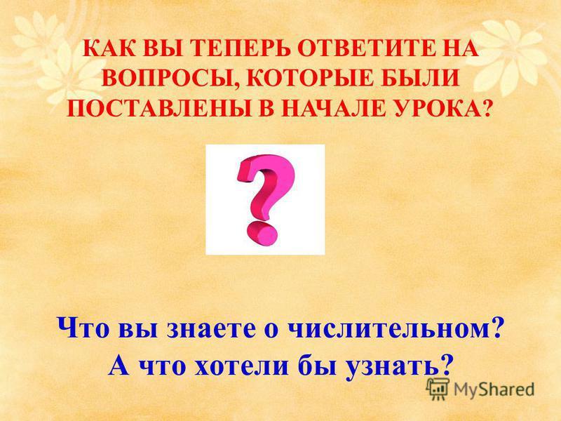 Что вы знаете о числительном? А что хотели бы узнать? КАК ВЫ ТЕПЕРЬ ОТВЕТИТЕ НА ВОПРОСЫ, КОТОРЫЕ БЫЛИ ПОСТАВЛЕНЫ В НАЧАЛЕ УРОКА?