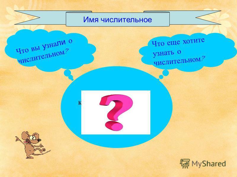 Имя числительное Что вы узнали о числительном ? Что еще хотите узнать о числительном ? количество – сколько порядок - какой