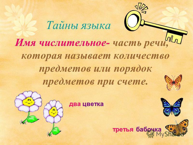 Тайны языка Имя числительное- часть речи, которая называет количество предметов или порядок предметов при счете. два цветка третья бабочка