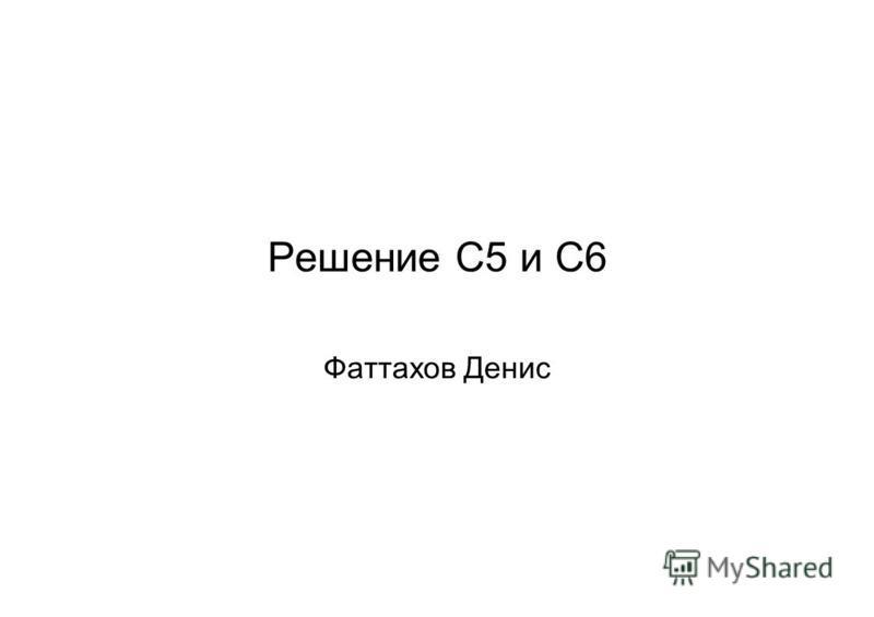 Решение С5 и С6 Фаттахов Денис