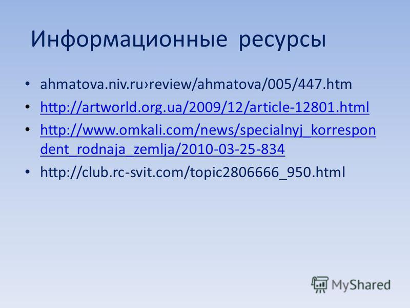 Информационные ресурсы ahmatova.niv.rureview/ahmatova/005/447. htm http://artworld.org.ua/2009/12/article-12801. html http://www.omkali.com/news/specialnyj_korrespon dent_rodnaja_zemlja/2010-03-25-834 http://www.omkali.com/news/specialnyj_korrespon d