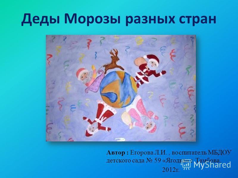Деды Морозы разных стран Автор : Егорова Л.И., воспитатель МБДОУ детского сада 59 «Ягодка» г. Тамбова. 2012 г.