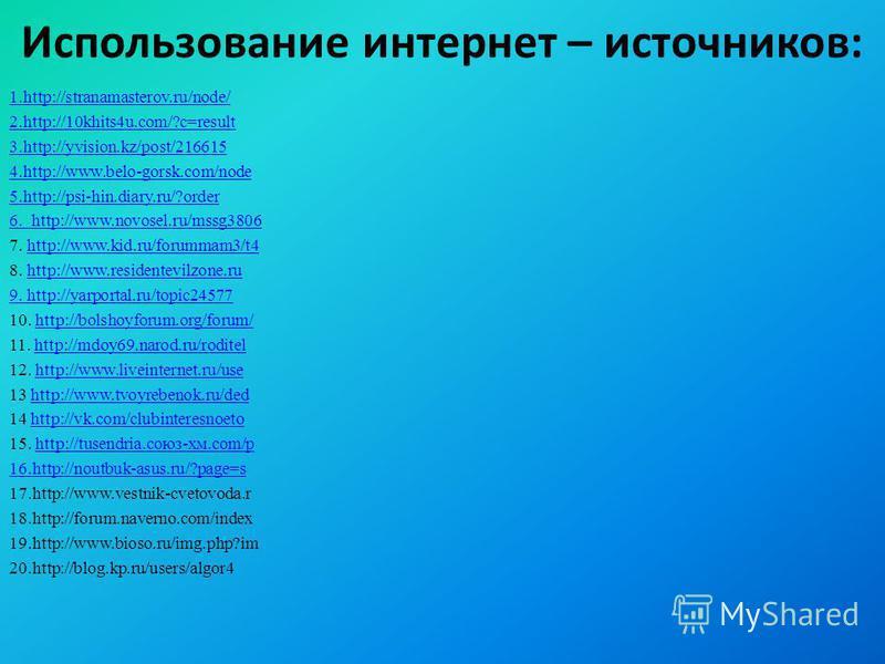 Использование интернет – источников: 1.http://stranamasterov.ru/node/ 2.http://10khits4u.com/?c=result 3.http://yvision.kz/post/216615 4.http://www.belo-gorsk.com/node 5.http://psi-hin.diary.ru/?order 6. http://www.novosel.ru/mssg3806 7. http://www.k