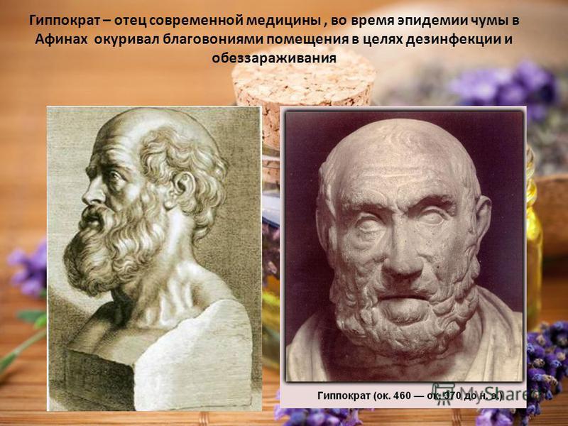 Гиппократ – отец современной медицины, во время эпидемии чумы в Афинах окуривал благовониями помещения в целях дезинфекции и обеззараживания
