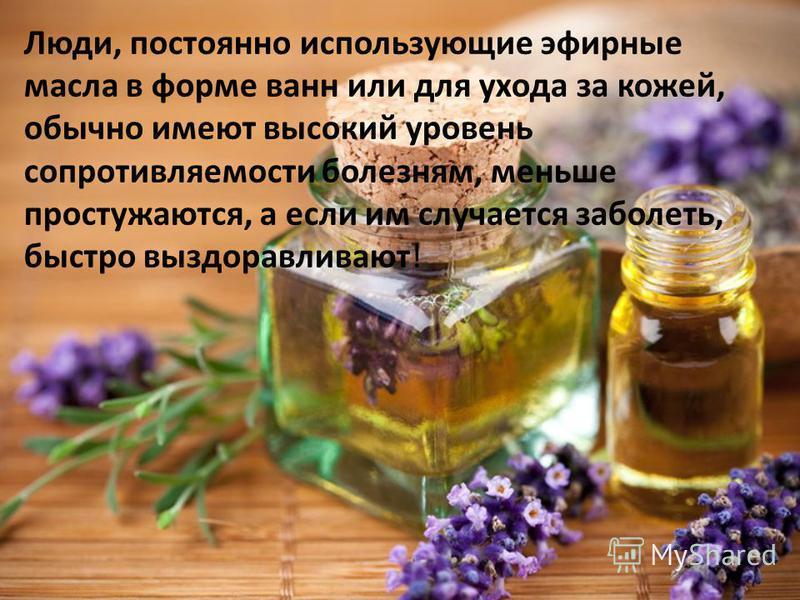 Люди, постоянно использующие эфирные масла в форме ванн или для ухода за кожей, обычно имеют высокий уровень сопротивляемости болезням, меньше простужаются, а если им случается заболеть, быстро выздоравливают!