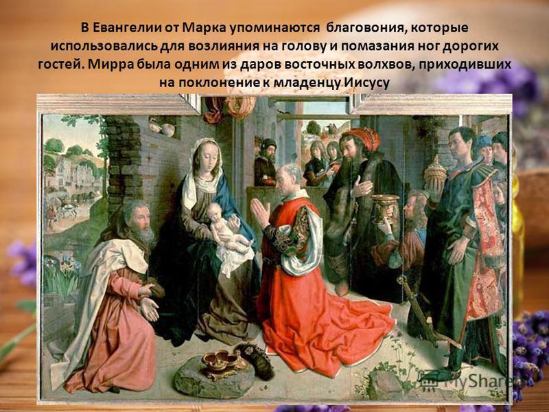 В Евангелии от Марка упоминаются благовония, которые использовались для возлияния на голову и помазания ног дорогих гостей. Мирра была одним из даров восточных волхвов, приходивших на поклонение к младенцу Иисусу