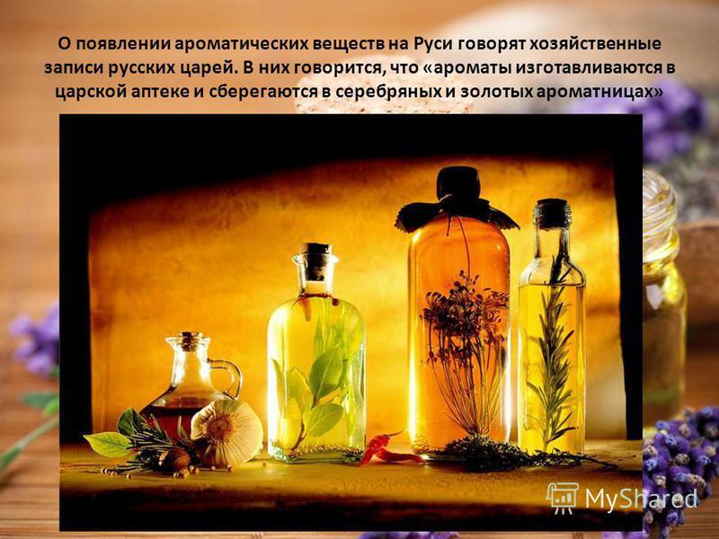 О появлении ароматических веществ на Руси говорят хозяйственные записи русских царей. В них говорится, что «ароматы изготавливаются в царской аптеке и сберегаются в серебряных и золотых ароматницах»