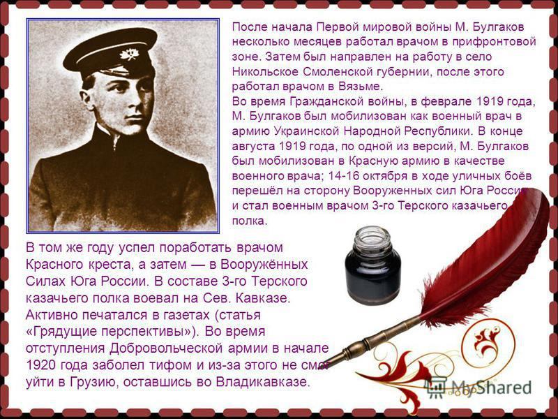 После начала Первой мировой войны М. Булгаков несколько месяцев работал врачом в прифронтовой зоне. Затем был направлен на работу в село Никольское Смоленской губернии, после этого работал врачом в Вязьме. Во время Гражданской войны, в феврале 1919 г