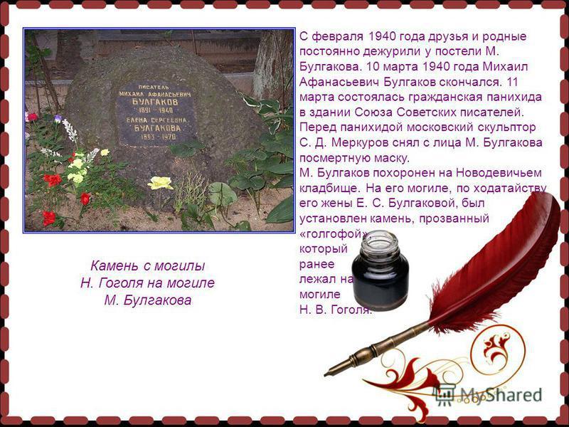 С февраля 1940 года друзья и родные постоянно дежурили у постели М. Булгакова. 10 марта 1940 года Михаил Афанасьевич Булгаков скончался. 11 марта состоялась гражданская панихида в здании Союза Советских писателей. Перед панихидой московский скульптор