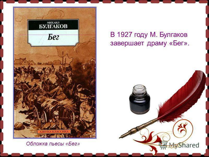 Обложка пьесы «Бег» В 1927 году М. Булгаков завершает драму «Бег».