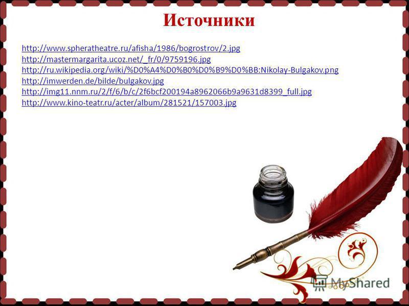 Источники http://www.spheratheatre.ru/afisha/1986/bogrostrov/2. jpg http://mastermargarita.ucoz.net/_fr/0/9759196. jpg http://ru.wikipedia.org/wiki/%D0%A4%D0%B0%D0%B9%D0%BB:Nikolay-Bulgakov.png http://imwerden.de/bilde/bulgakov.jpg http://img11.nnm.r
