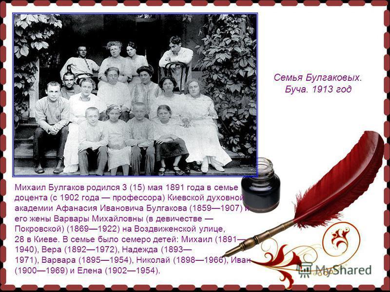 Михаил Булгаков родился 3 (15) мая 1891 года в семье доцента (с 1902 года профессора) Киевской духовной академии Афанасия Ивановича Булгакова (18591907) и его жены Варвары Михайловны (в девичестве Покровской) (18691922) на Воздвиженской улице, 28 в К