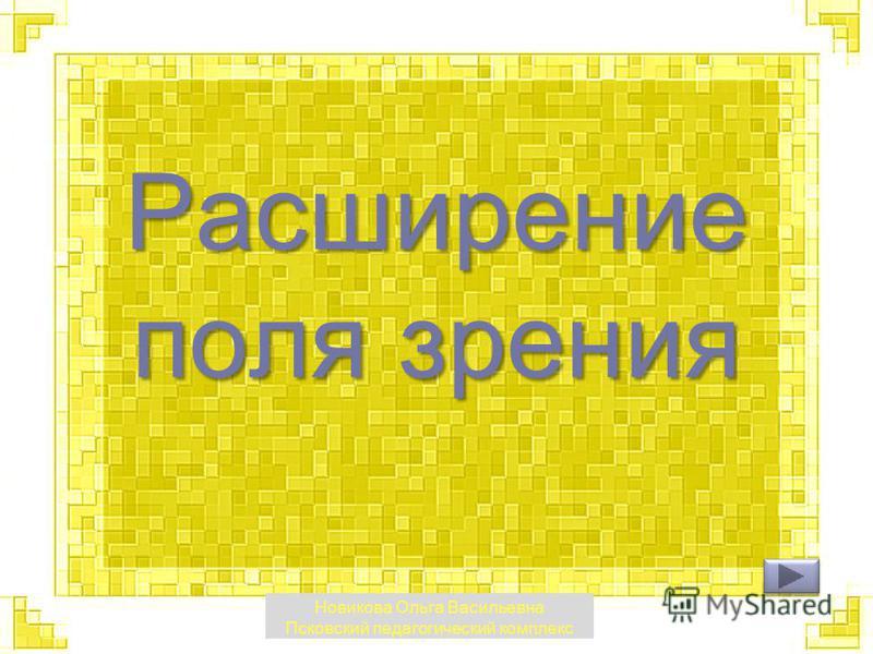 Расширение поля зрения Новикова Ольга Васильевна Псковский педагогический комплекс