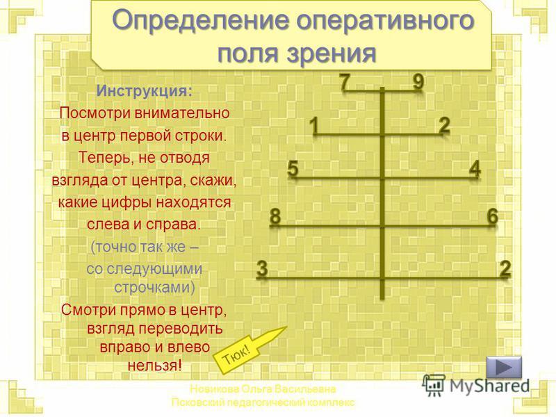 Определение оперативного поля зрения Инструкция: Посмотри внимательно в центр первой строки. Теперь, не отводя взгляда от центра, скажи, какие цифры находятся слева и справа. (точно так же – со следующими строчками) Смотри прямо в центр, взгляд перев