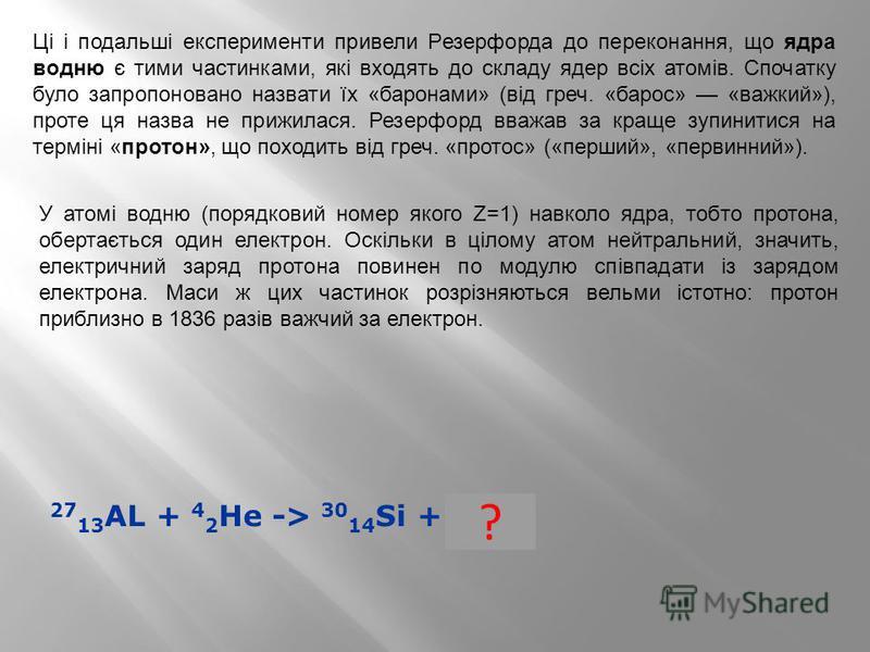 27 13 AL + 4 2 He -> 30 14 Si + 1 1 H ? Ці і подальші експерименти привели Резерфорда до переконання, що ядра водню є тими частинками, які входять до складу ядер всіх атомів. Спочатку було запропоновано назвати їх «баронами» (від греч. «барос» «важки