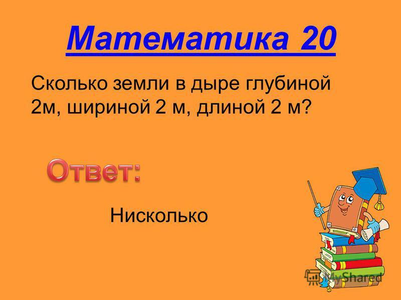 Математика 20 Сколько земли в дыре глубиной 2 м, шириной 2 м, длиной 2 м? Нисколько