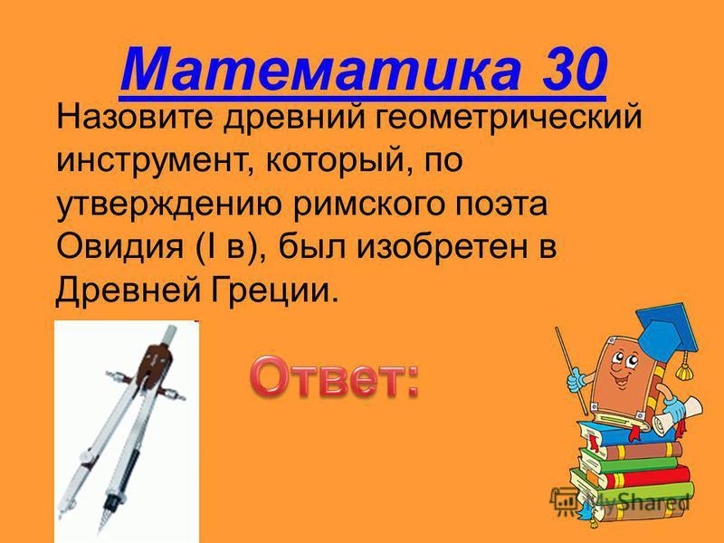 Математика 30 Назовите древний геометрический инструмент, который, по утверждению римского поэта Овидия (I в), был изобретен в Древней Греции.