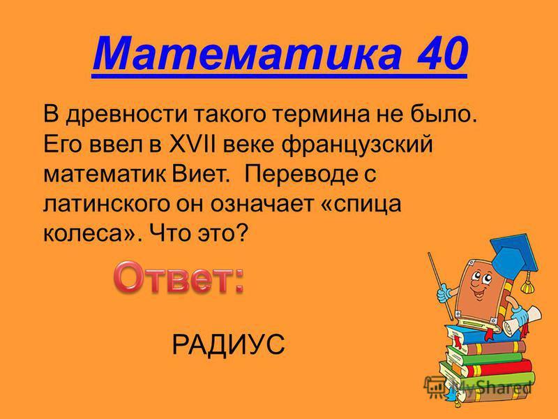 Математика 40 В древности такого термина не было. Его ввел в XVII веке французский математик Виет. Переводе с латинского он означает «спица колеса». Что это? РАДИУС