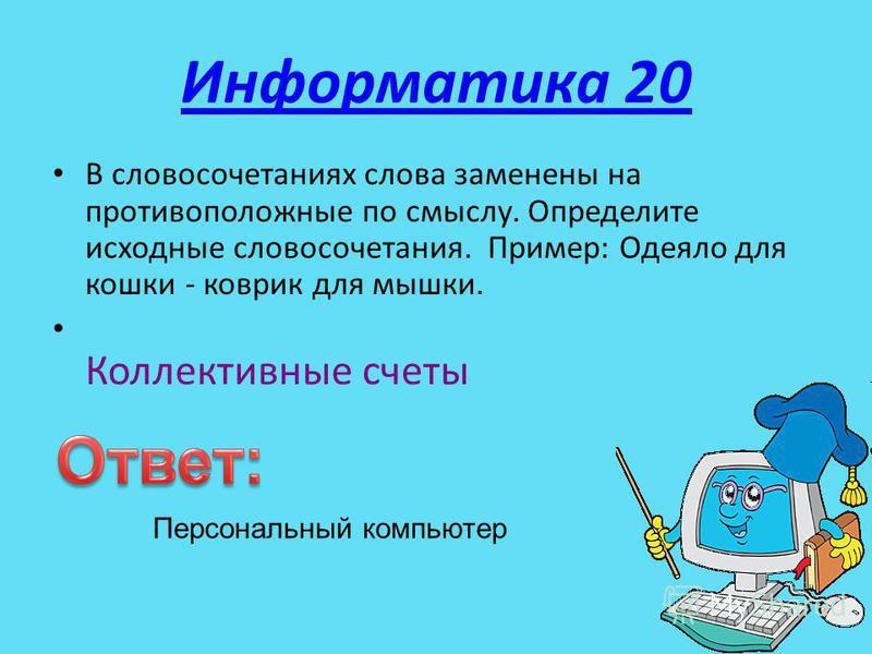 Информатика 20 В словосочетаниях слова заменены на противоположные по смыслу. Определите исходные словосочетания. Пример: Одеяло для кошки - коврик для мышки. Коллективные счеты Персональный компьютер