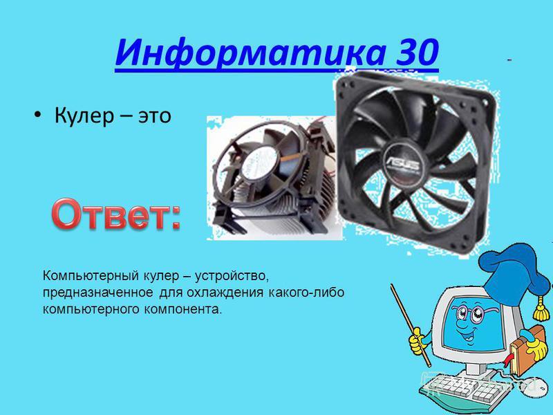 Информатика 30 Кулер – это Компьютерный кулер – устройство, предназначенное для охлаждения какого-либо компьютерного компонента.