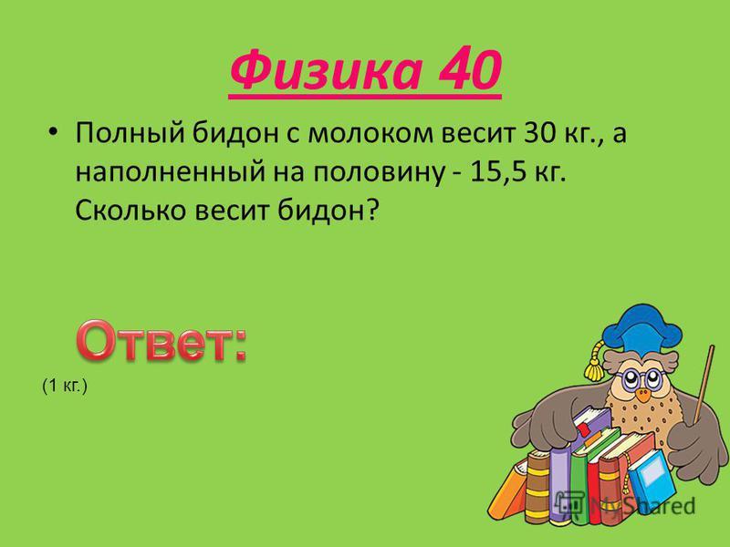 Физика 4 0 Полный бидон с молоком весит 30 кг., а наполненный на половину - 15,5 кг. Сколько весит бидон? (1 кг.)