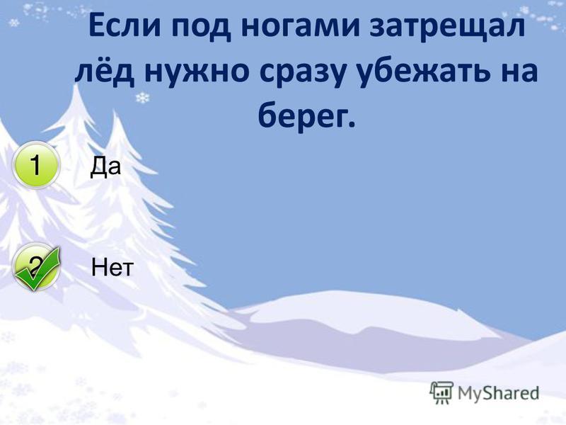 Да Нет Если под ногами затрещал лёд нужно сразу убежать на берег.