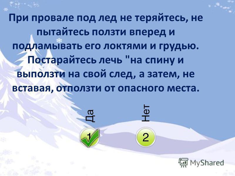 Да Нет При провале под лед не теряйтесь, не пытайтесь ползти вперед и подламывать его локтями и грудью. Постарайтесь лечь на спину и выползти на свой след, а затем, не вставая, отползти от опасного места.