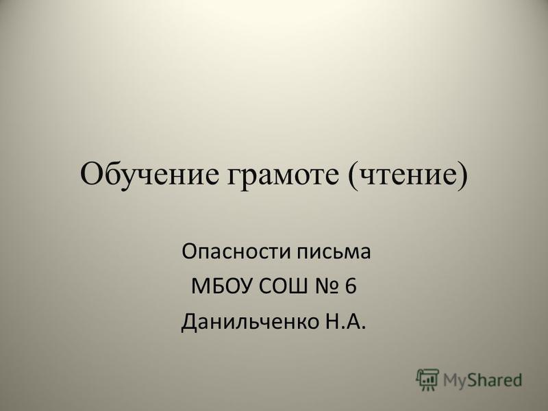 Обучение грамоте (чтение) Опасности письма МБОУ СОШ 6 Данильченко Н.А.