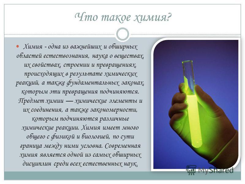 Что такое химия? Химия - одна из важнейших и обширных областей естествознания, наука о веществах, их свойствах, строении и превращениях, происходящих в результате химических реакций, а также фундаментальных законах, которым эти превращения подчиняютс