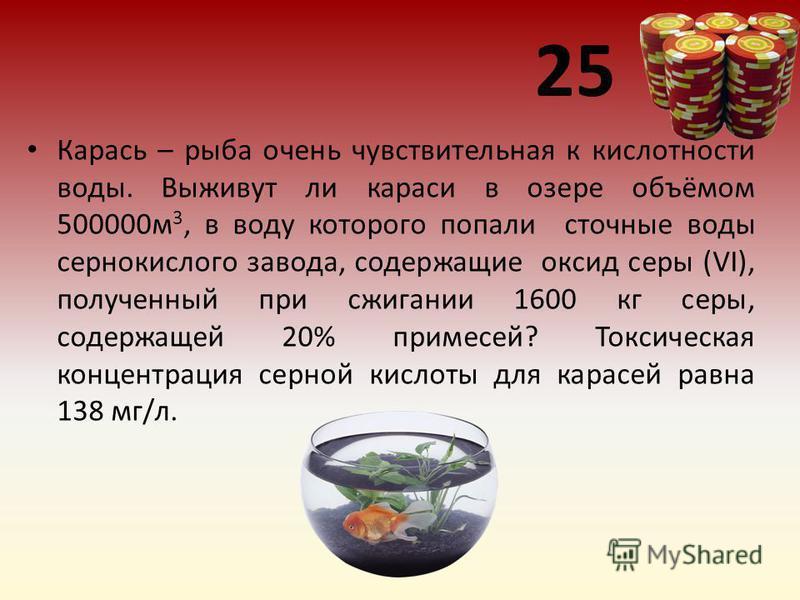 25 Карась – рыба очень чувствительная к кислотности воды. Выживут ли караси в озере объёмом 500000 м 3, в воду которого попали сточные воды сернокислого завода, содержащие оксид серы (VI), полученный при сжигании 1600 кг серы, содержащей 20% примесей