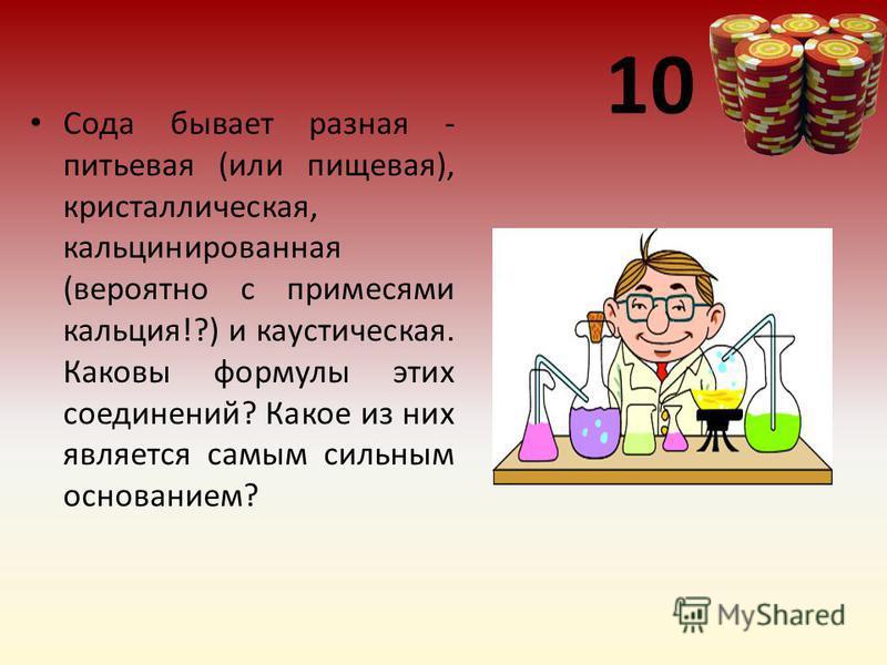 10 Сода бывает разная - питьевая (или пищевая), кристаллическая, кальцинированная (вероятно с примесями кальция!?) и каустическая. Каковы формулы этих соединений? Какое из них является самым сильным основанием?