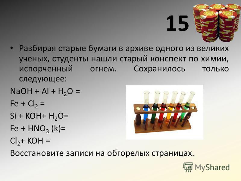 15 Разбирая старые бумаги в архиве одного из великих ученых, студенты нашли старый конспект по химии, испорченный огнем. Сохранилось только следующее: NaOH + Al + H 2 O = Fe + Cl 2 = Si + KOH+ H 2 O= Fe + HNO 3 (k)= Cl 2 + KOH = Восстановите записи н