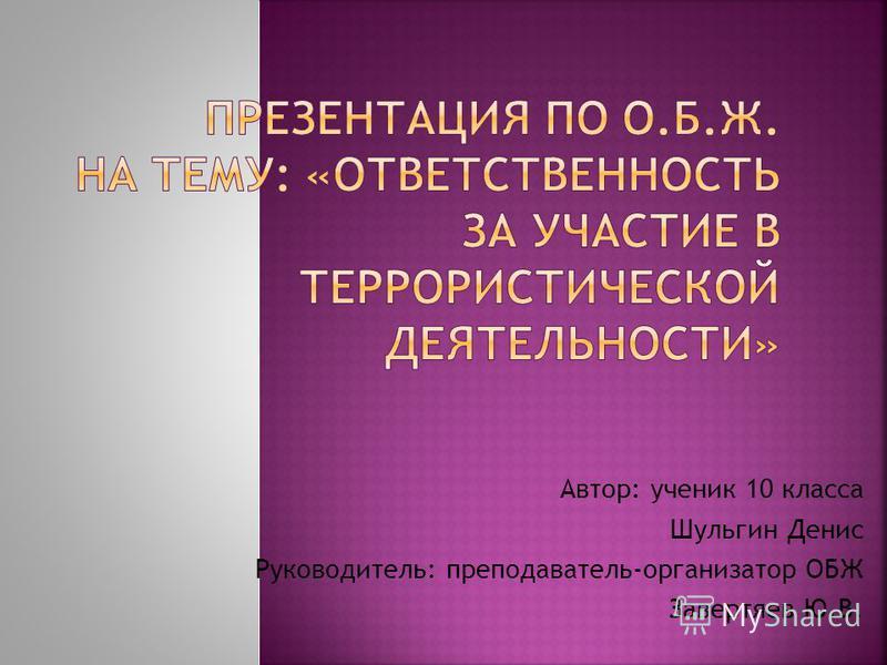 Автор: ученик 10 класса Шульгин Денис Руководитель: преподаватель-организатор ОБЖ Завертяев Ю.В.